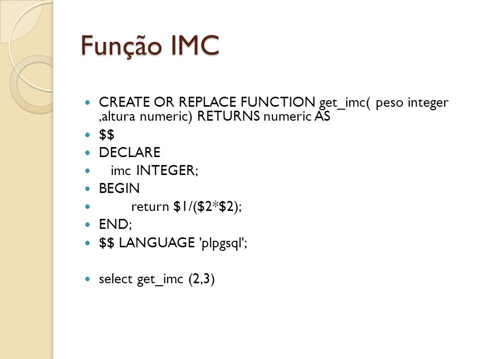 Função IMC CREATE OR REPLACE FUNCTION get_imc( peso integer,altura numeric) RETURNS numeric AS $$ DECLARE imc INTEGER; BEGIN return $1/($2*$2); END; $