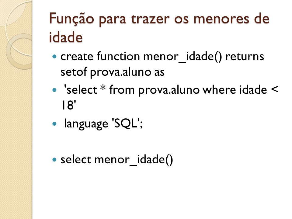 Função para trazer os menores de idade create function menor_idade() returns setof prova.aluno as 'select * from prova.aluno where idade < 18' languag