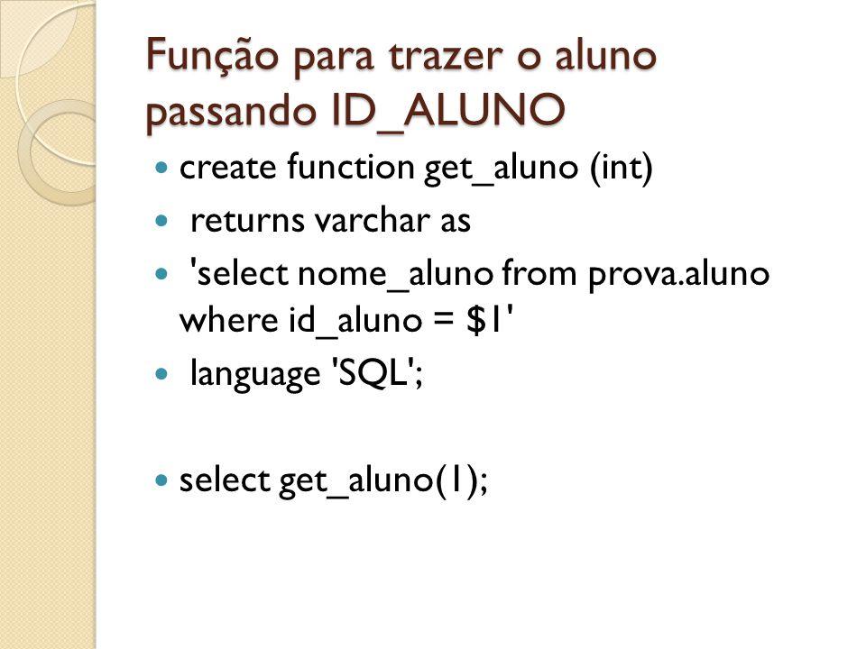 Função para trazer o aluno passando ID_ALUNO create function get_aluno (int) returns varchar as 'select nome_aluno from prova.aluno where id_aluno = $