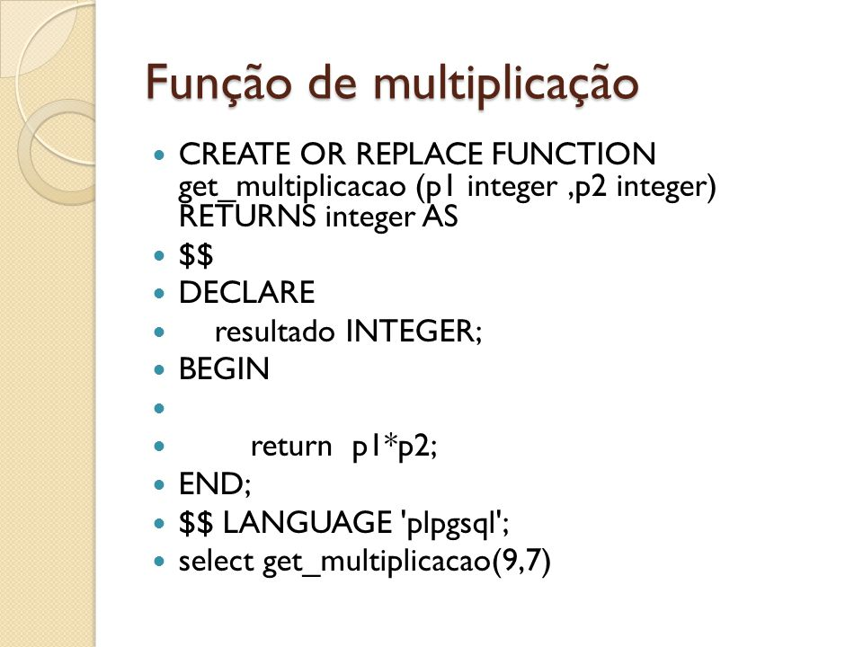Função de multiplicação CREATE OR REPLACE FUNCTION get_multiplicacao (p1 integer,p2 integer) RETURNS integer AS $$ DECLARE resultado INTEGER; BEGIN re