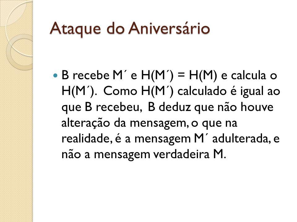 Ataque do Aniversário B recebe M´ e H(M´) = H(M) e calcula o H(M´). Como H(M´) calculado é igual ao que B recebeu, B deduz que não houve alteração da