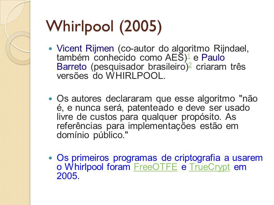 Whirlpool (2005) Vicent Rijmen (co-autor do algoritmo Rijndael, também conhecido como AES) 1 e Paulo Barreto (pesquisador brasileiro) 2 criaram três v