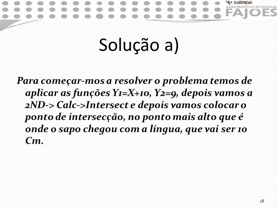 Solução a) Para começar-mos a resolver o problema temos de aplicar as funções Y1=X+10, Y2=9, depois vamos a 2ND-> Calc->Intersect e depois vamos coloc