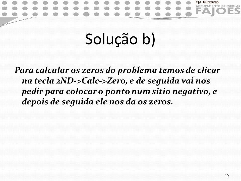 Solução b) Para calcular os zeros do problema temos de clicar na tecla 2ND->Calc->Zero, e de seguida vai nos pedir para colocar o ponto num sitio nega