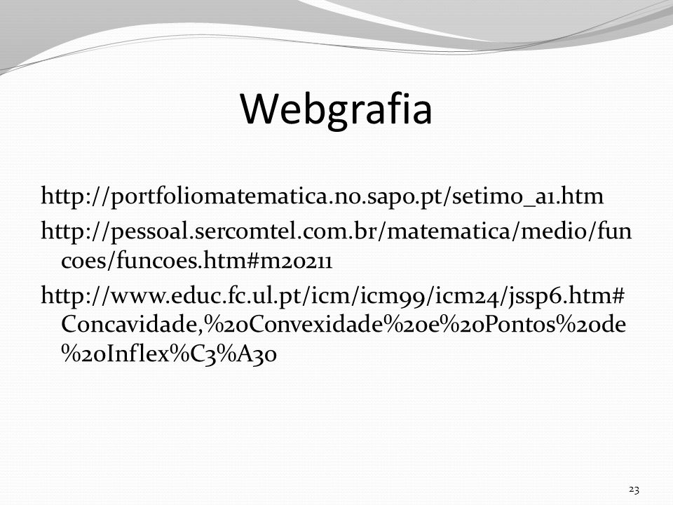 Webgrafia http://portfoliomatematica.no.sapo.pt/setimo_a1.htm http://pessoal.sercomtel.com.br/matematica/medio/fun coes/funcoes.htm#m20211 http://www.