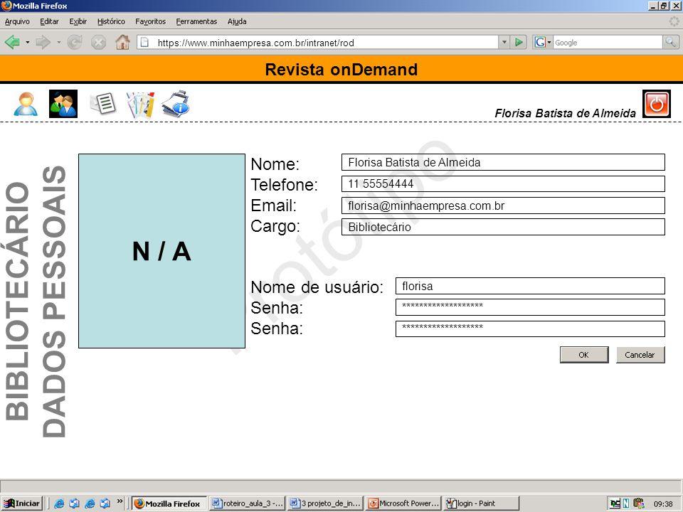 https://www.minhaempresa.com.br/intranet/rod Protótipo Revista onDemand Nome: Telefone: Email: Cargo: Nome de usuário: Senha: Florisa Batista de Almeida 11 55554444 florisa@minhaempresa.com.br Bibliotecário florisa ******************* Florisa Batista de Almeida N / A BIBLIOTECÁRIO DADOS PESSOAIS