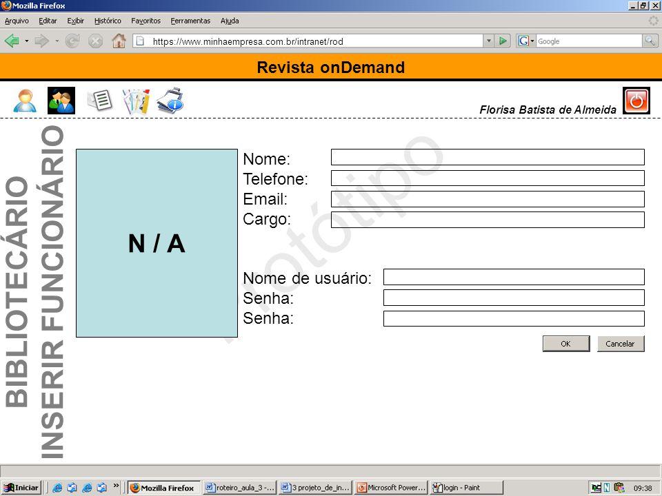 https://www.minhaempresa.com.br/intranet/rod Protótipo Revista onDemand Florisa Batista de Almeida BIBLIOTECÁRIO INSERIR FUNCIONÁRIO Nome: Telefone: Email: Cargo: Nome de usuário: Senha: N / A