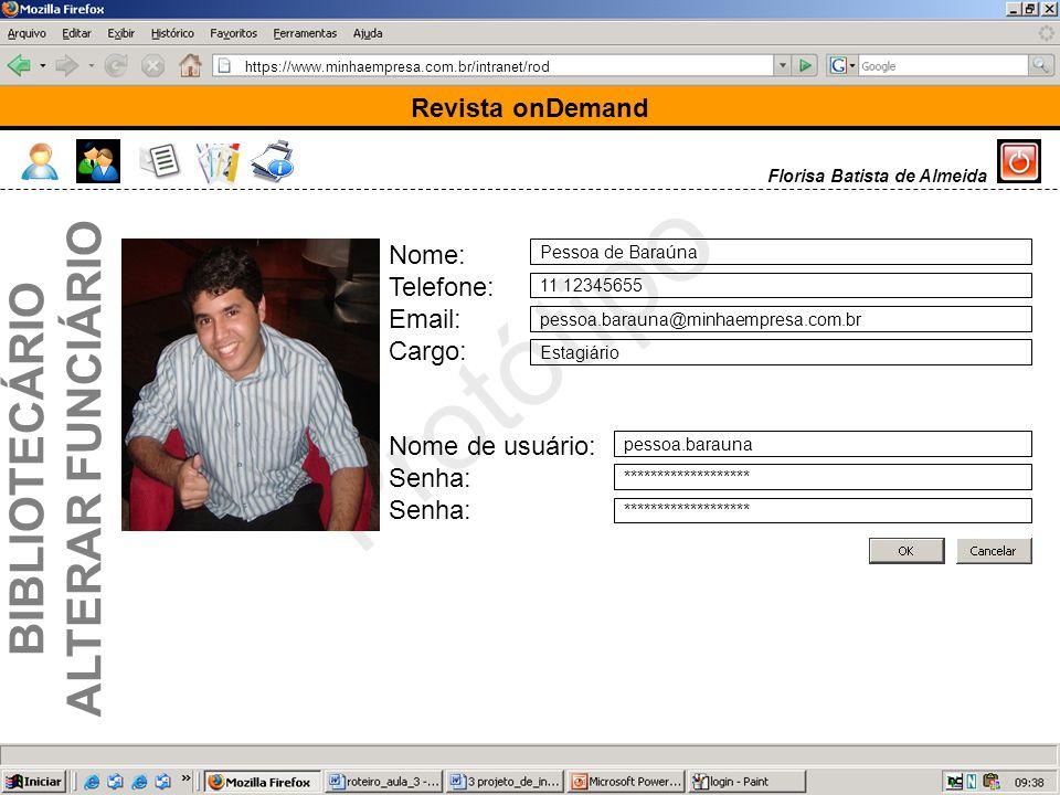 https://www.minhaempresa.com.br/intranet/rod Protótipo Revista onDemand Florisa Batista de Almeida Nome: Telefone: Email: Cargo: Nome de usuário: Senha: Pessoa de Baraúna 11 12345655 pessoa.barauna@minhaempresa.com.br Estagiário pessoa.barauna ******************* BIBLIOTECÁRIO ALTERAR FUNCIÁRIO