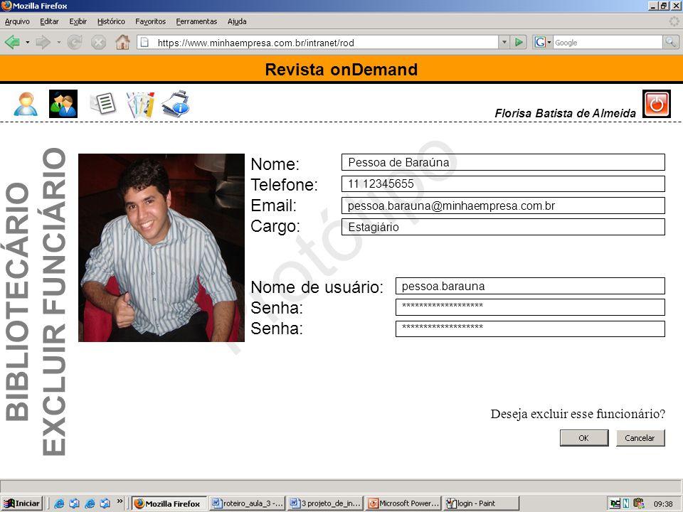 https://www.minhaempresa.com.br/intranet/rod Protótipo Revista onDemand Florisa Batista de Almeida Nome: Telefone: Email: Cargo: Nome de usuário: Senha: Pessoa de Baraúna 11 12345655 pessoa.barauna@minhaempresa.com.br Estagiário pessoa.barauna ******************* Deseja excluir esse funcionário.