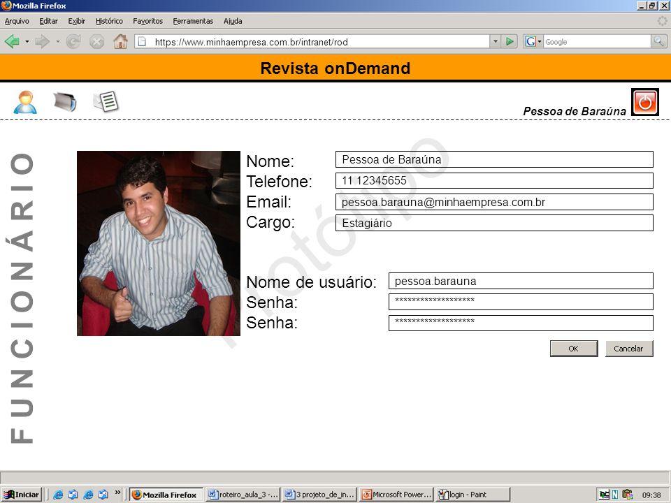 https://www.minhaempresa.com.br/intranet/rod Protótipo Revista onDemand F U N C I O N Á R I O Pessoa de Baraúna Nome: Telefone: Email: Cargo: Nome de usuário: Senha: Pessoa de Baraúna 11 12345655 pessoa.barauna@minhaempresa.com.br Estagiário pessoa.barauna *******************