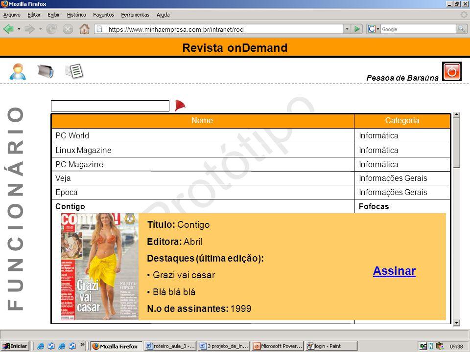https://www.minhaempresa.com.br/intranet/rod Protótipo Revista onDemand F U N C I O N Á R I O Pessoa de Baraúna FofocasContigo Informações GeraisÉpoca Informações GeraisVeja InformáticaPC Magazine InformáticaLinux Magazine InformáticaPC World CategoriaNome Título: Contigo Editora: Abril Destaques (última edição): Grazi vai casar Blá blá blá N.o de assinantes: 1999 Assinar