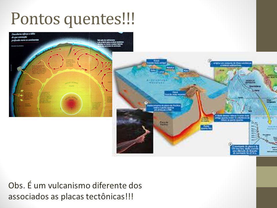 Pontos quentes!!! Obs. É um vulcanismo diferente dos associados as placas tectônicas!!!