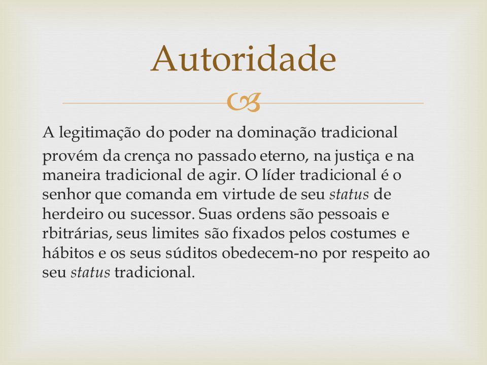  A legitimação do poder na dominação tradicional provém da crença no passado eterno, na justiça e na maneira tradicional de agir. O líder tradicional