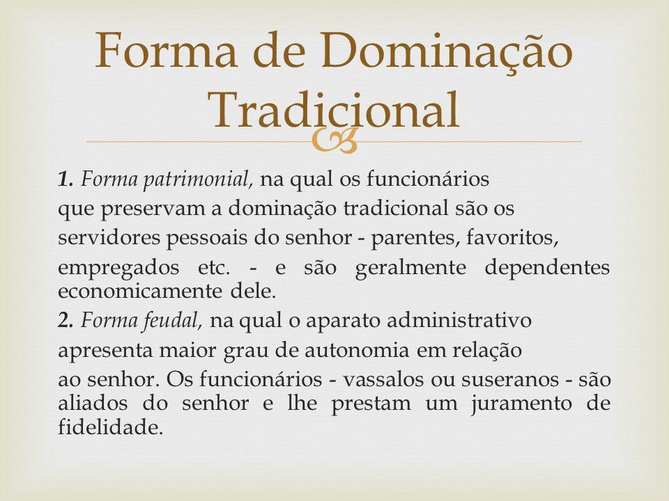  1. Forma patrimonial, na qual os funcionários que preservam a dominação tradicional são os servidores pessoais do senhor - parentes, favoritos, empr