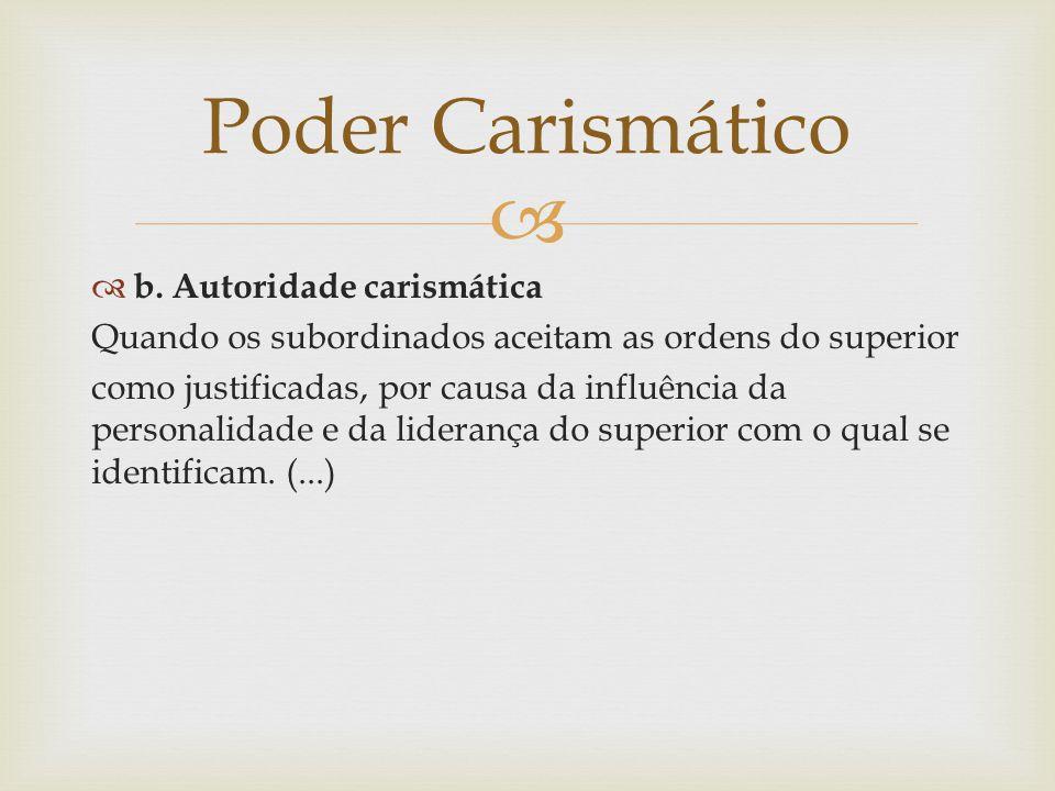   b. Autoridade carismática Quando os subordinados aceitam as ordens do superior como justificadas, por causa da influência da personalidade e da li