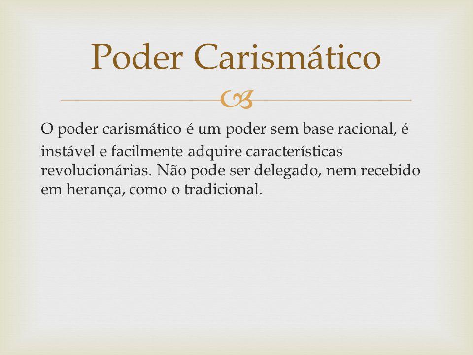  O poder carismático é um poder sem base racional, é instável e facilmente adquire características revolucionárias. Não pode ser delegado, nem recebi