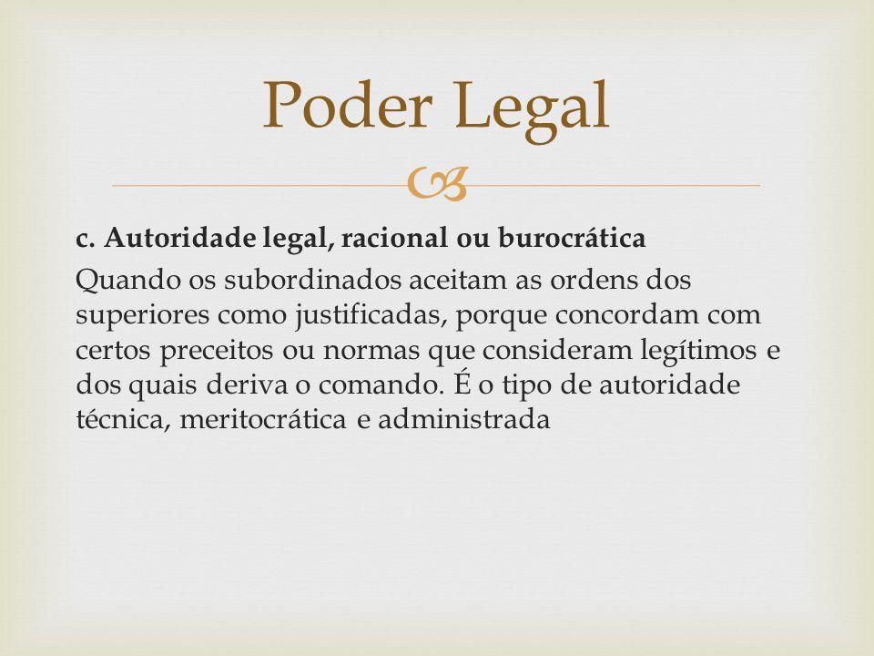  c. Autoridade legal, racional ou burocrática Quando os subordinados aceitam as ordens dos superiores como justificadas, porque concordam com certos