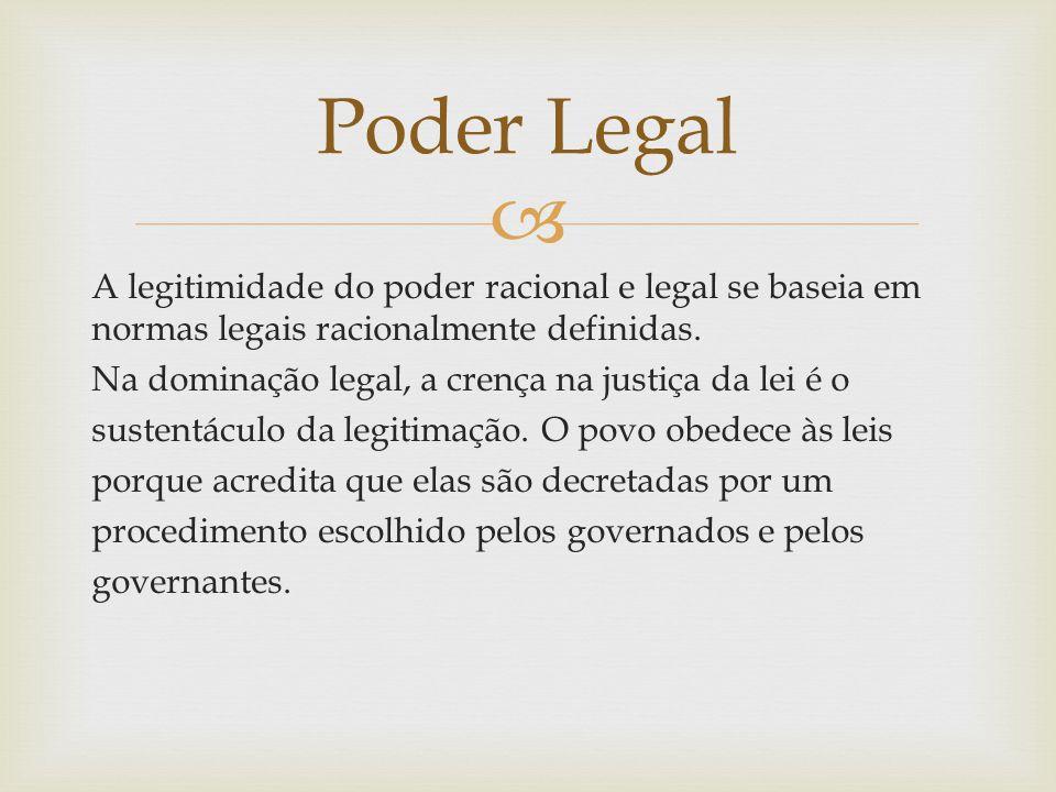  A legitimidade do poder racional e legal se baseia em normas legais racionalmente definidas. Na dominação legal, a crença na justiça da lei é o sust