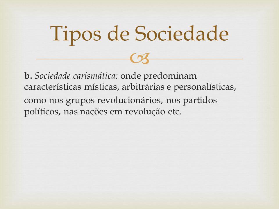  b. Sociedade carismática: onde predominam características místicas, arbitrárias e personalísticas, como nos grupos revolucionários, nos partidos pol