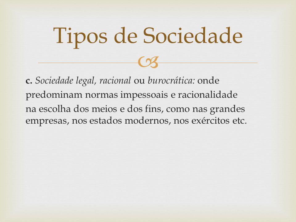  c. Sociedade legal, racional ou burocrática: onde predominam normas impessoais e racionalidade na escolha dos meios e dos fins, como nas grandes emp