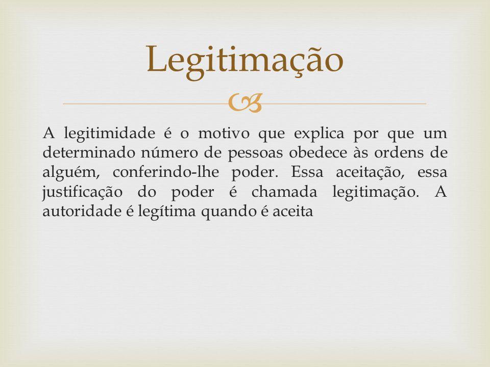  A legitimidade é o motivo que explica por que um determinado número de pessoas obedece às ordens de alguém, conferindo-lhe poder.