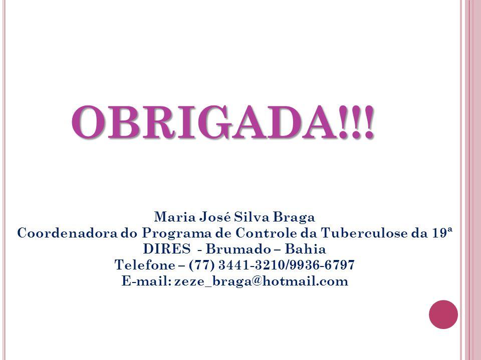 OBRIGADA!!! Maria José Silva Braga Coordenadora do Programa de Controle da Tuberculose da 19ª DIRES - Brumado – Bahia Telefone – (77) 3441-3210/9936-6