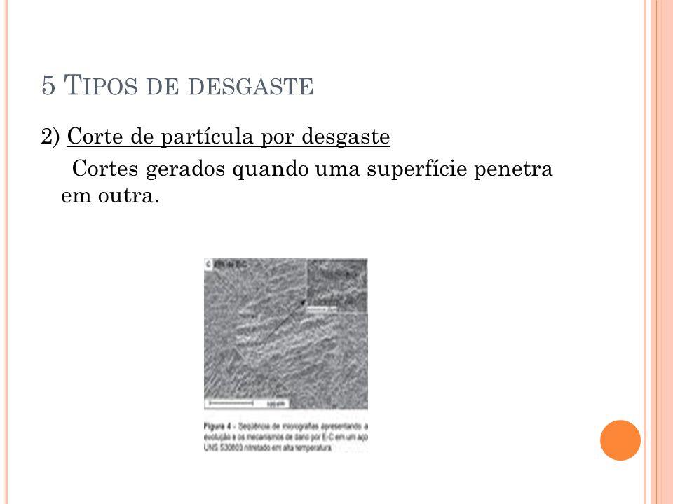 5 T IPOS DE DESGASTE 2) Corte de partícula por desgaste Cortes gerados quando uma superfície penetra em outra.