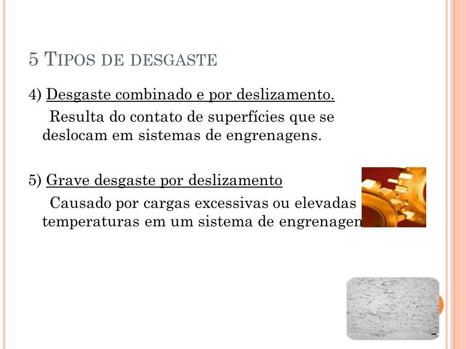 5 T IPOS DE DESGASTE 4) Desgaste combinado e por deslizamento. Resulta do contato de superfícies que se deslocam em sistemas de engrenagens. 5) Grave