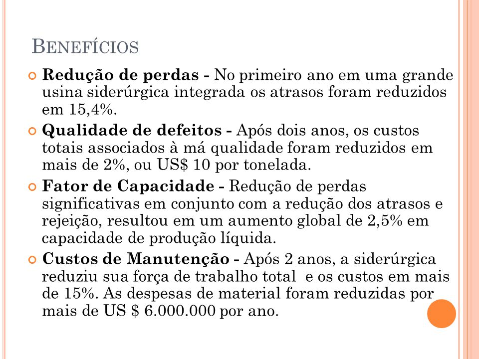 B ENEFÍCIOS Redução de perdas - No primeiro ano em uma grande usina siderúrgica integrada os atrasos foram reduzidos em 15,4%. Qualidade de defeitos -