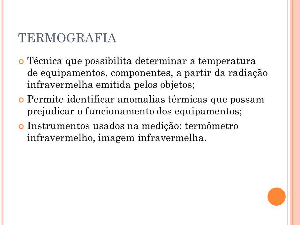 TERMOGRAFIA Técnica que possibilita determinar a temperatura de equipamentos, componentes, a partir da radiação infravermelha emitida pelos objetos; P