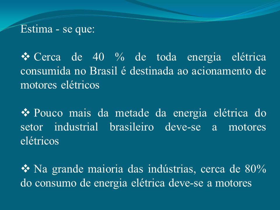 Estima - se que:  Cerca de 40 % de toda energia elétrica consumida no Brasil é destinada ao acionamento de motores elétricos  Pouco mais da metade d