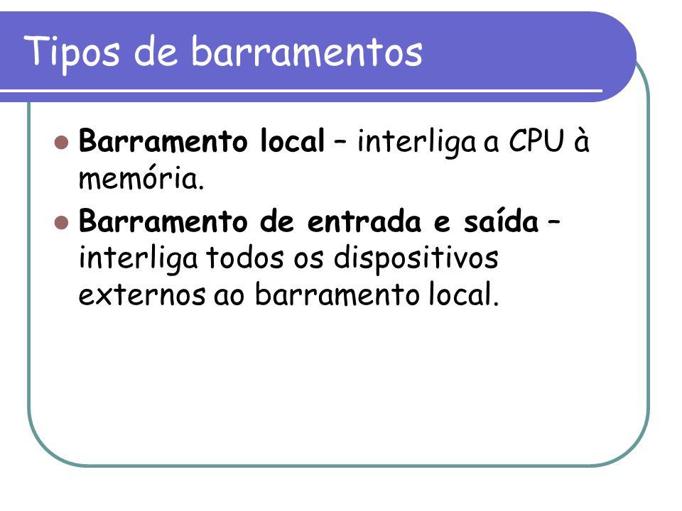 Tipos de barramentos Barramento local – interliga a CPU à memória. Barramento de entrada e saída – interliga todos os dispositivos externos ao barrame