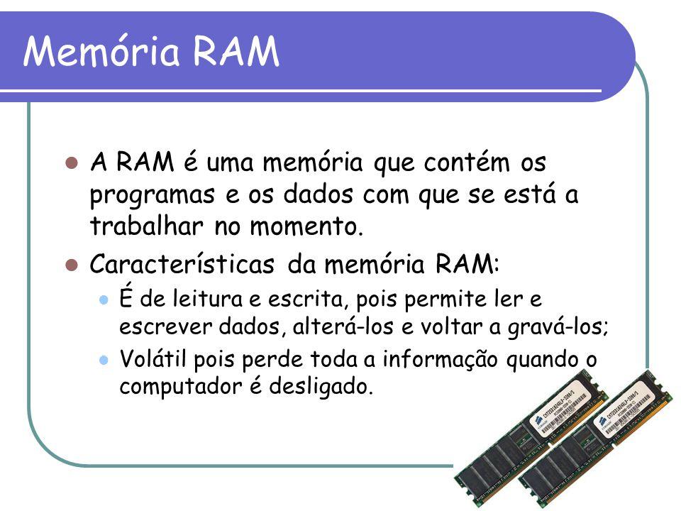 Memória RAM A RAM é uma memória que contém os programas e os dados com que se está a trabalhar no momento. Características da memória RAM: É de leitur