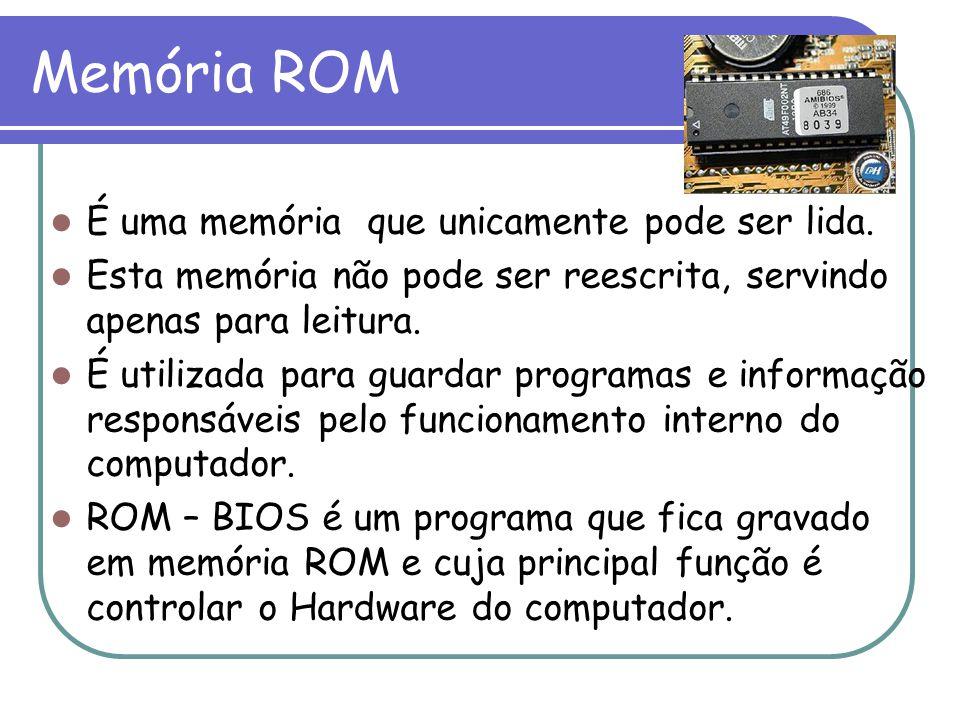 Memória ROM É uma memória que unicamente pode ser lida. Esta memória não pode ser reescrita, servindo apenas para leitura. É utilizada para guardar pr
