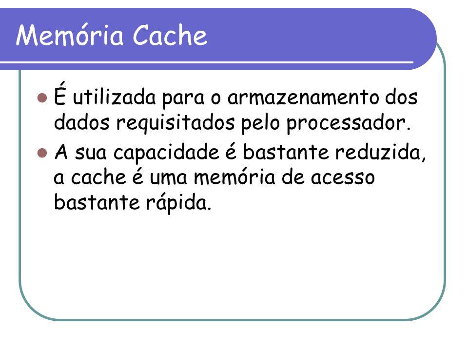 Memória Cache É utilizada para o armazenamento dos dados requisitados pelo processador. A sua capacidade é bastante reduzida, a cache é uma memória de