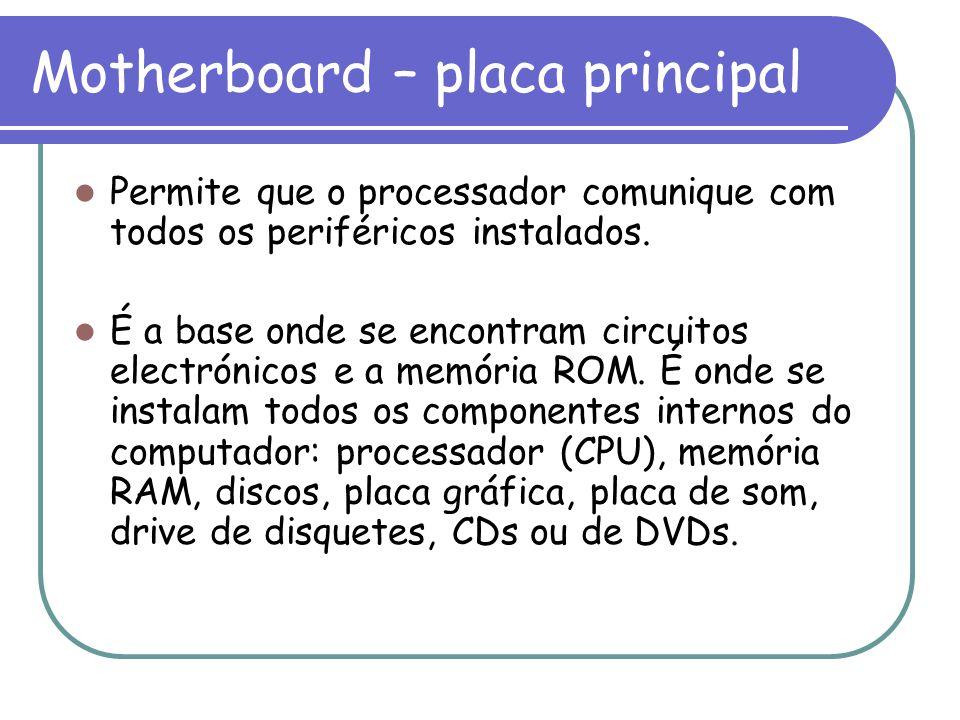 Motherboard – placa principal Permite que o processador comunique com todos os periféricos instalados. É a base onde se encontram circuitos electrónic