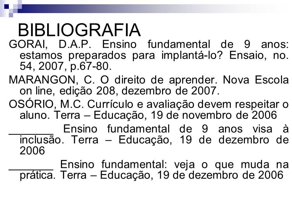 BIBLIOGRAFIA GORAI, D.A.P. Ensino fundamental de 9 anos: estamos preparados para implantá-lo? Ensaio, no. 54, 2007, p.67-80. MARANGON, C. O direito de