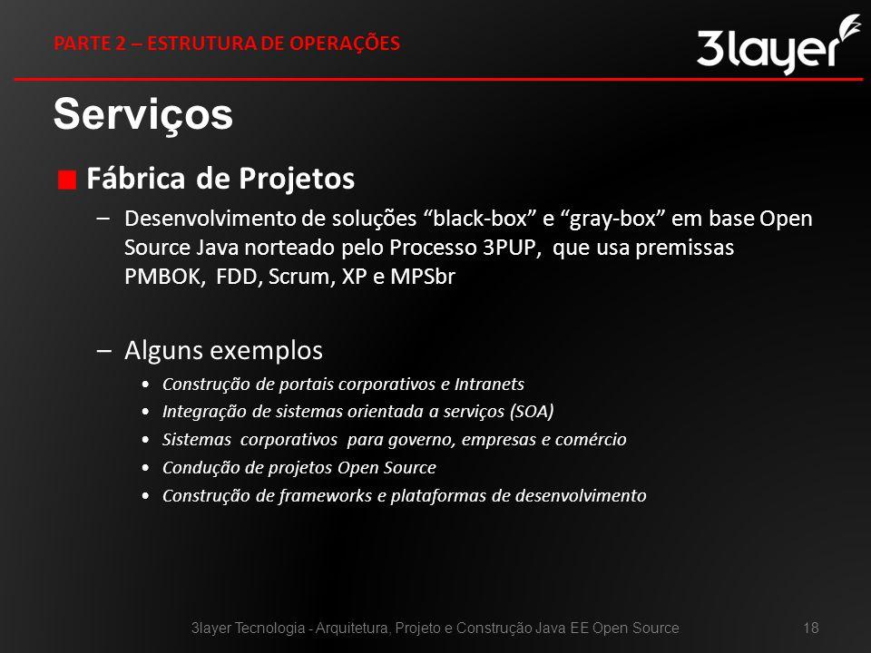 Fábrica de Projetos –Desenvolvimento de soluções black-box e gray-box em base Open Source Java norteado pelo Processo 3PUP, que usa premissas PMBOK, FDD, Scrum, XP e MPSbr –Alguns exemplos Construção de portais corporativos e Intranets Integração de sistemas orientada a serviços (SOA) Sistemas corporativos para governo, empresas e comércio Condução de projetos Open Source Construção de frameworks e plataformas de desenvolvimento Serviços 3layer Tecnologia - Arquitetura, Projeto e Construção Java EE Open Source18 PARTE 2 – ESTRUTURA DE OPERAÇÕES