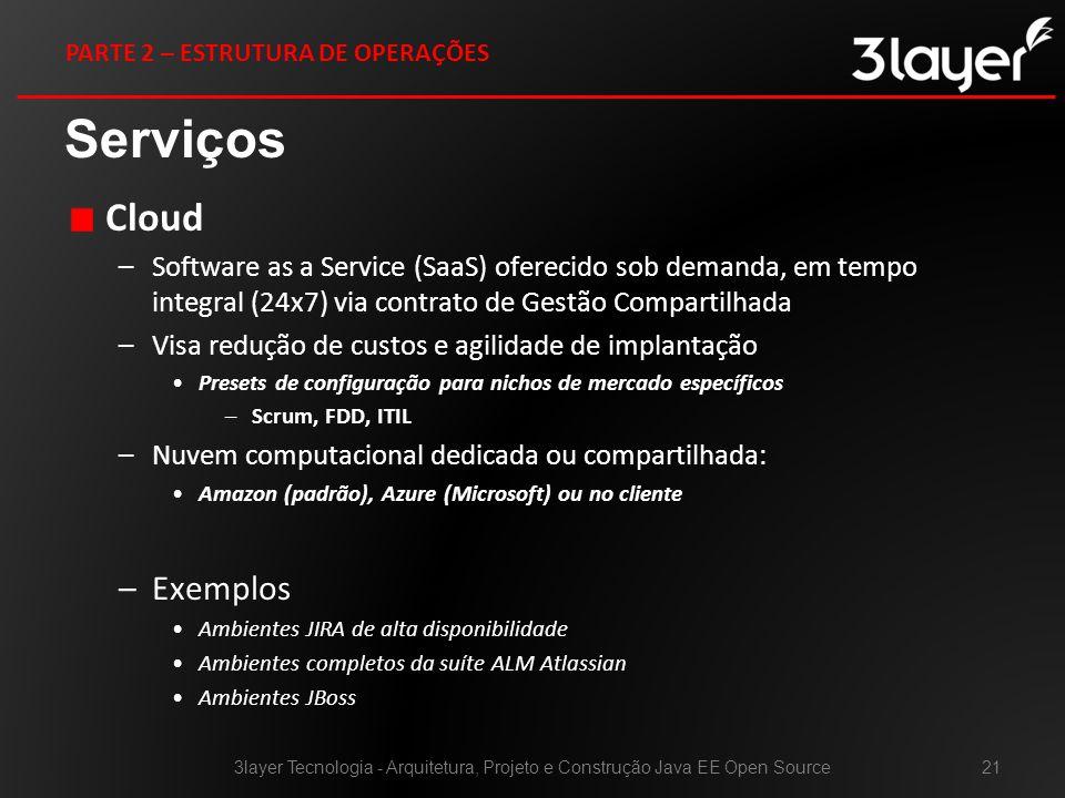 Cloud –Software as a Service (SaaS) oferecido sob demanda, em tempo integral (24x7) via contrato de Gestão Compartilhada –Visa redução de custos e agilidade de implantação Presets de configuração para nichos de mercado específicos –Scrum, FDD, ITIL –Nuvem computacional dedicada ou compartilhada: Amazon (padrão), Azure (Microsoft) ou no cliente –Exemplos Ambientes JIRA de alta disponibilidade Ambientes completos da suíte ALM Atlassian Ambientes JBoss Serviços 3layer Tecnologia - Arquitetura, Projeto e Construção Java EE Open Source21 PARTE 2 – ESTRUTURA DE OPERAÇÕES