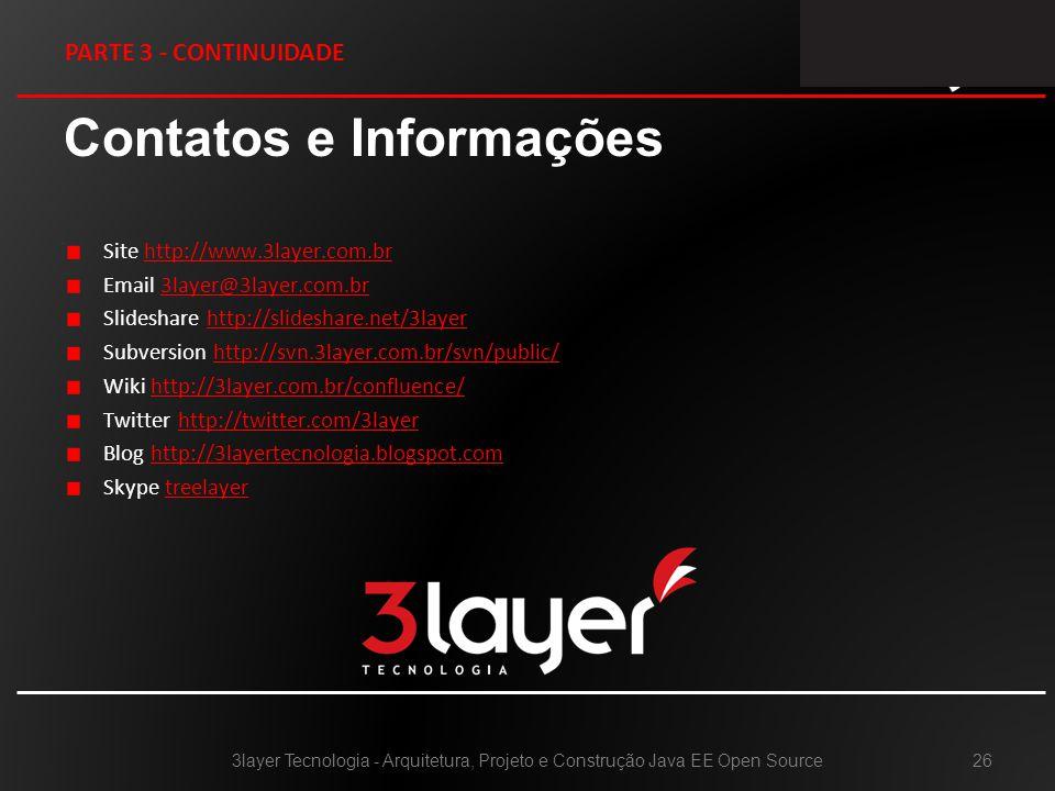 Contatos e Informações Site http://www.3layer.com.brhttp://www.3layer.com.br Email 3layer@3layer.com.br3layer@3layer.com.br Slideshare http://slideshare.net/3layerhttp://slideshare.net/3layer Subversion http://svn.3layer.com.br/svn/public/http://svn.3layer.com.br/svn/public/ Wiki http://3layer.com.br/confluence/http://3layer.com.br/confluence/ Twitter http://twitter.com/3layerhttp://twitter.com/3layer Blog http://3layertecnologia.blogspot.comhttp://3layertecnologia.blogspot.com Skype treelayer 3layer Tecnologia - Arquitetura, Projeto e Construção Java EE Open Source26 PARTE 3 - CONTINUIDADE