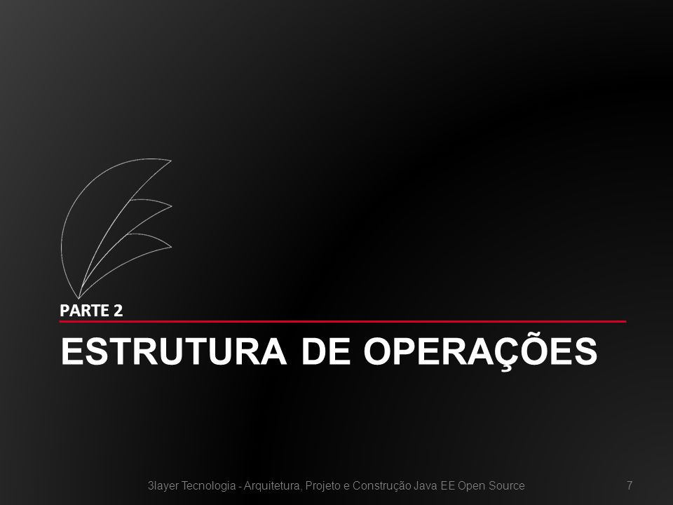 ESTRUTURA DE OPERAÇÕES PARTE 2 3layer Tecnologia - Arquitetura, Projeto e Construção Java EE Open Source7