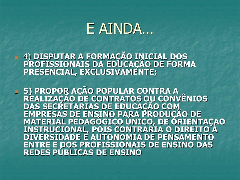 E AINDA… 4) DISPUTAR A FORMAÇÃO INICIAL DOS PROFISSIONAIS DA EDUCAÇÃO DE FORMA PRESENCIAL, EXCLUSIVAMENTE; 4) DISPUTAR A FORMAÇÃO INICIAL DOS PROFISSIONAIS DA EDUCAÇÃO DE FORMA PRESENCIAL, EXCLUSIVAMENTE; 5) PROPOR AÇÃO POPULAR CONTRA A REALIZAÇÃO DE CONTRATOS OU CONVÊNIOS DAS SECRETARIAS DE EDUCAÇÃO COM EMPRESAS DE ENSINO PARA PRODUÇÃO DE MATERIAL PEDAGÓGICO ÚNICO, DE ORIENTAÇAO INSTRUCIONAL, POIS CONTRARIA O DIREITO À DIVERSIDADE E AUTONOMIA DE PENSAMENTO ENTRE E DOS PROFISSIONAIS DE ENSINO DAS REDES PÚBLICAS DE ENSINO 5) PROPOR AÇÃO POPULAR CONTRA A REALIZAÇÃO DE CONTRATOS OU CONVÊNIOS DAS SECRETARIAS DE EDUCAÇÃO COM EMPRESAS DE ENSINO PARA PRODUÇÃO DE MATERIAL PEDAGÓGICO ÚNICO, DE ORIENTAÇAO INSTRUCIONAL, POIS CONTRARIA O DIREITO À DIVERSIDADE E AUTONOMIA DE PENSAMENTO ENTRE E DOS PROFISSIONAIS DE ENSINO DAS REDES PÚBLICAS DE ENSINO