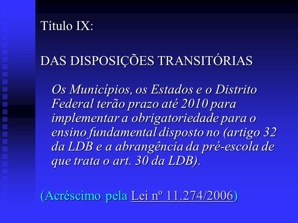 Título IX: DAS DISPOSIÇÕES TRANSITÓRIAS Os Municípios, os Estados e o Distrito Federal terão prazo até 2010 para implementar a obrigatoriedade para o