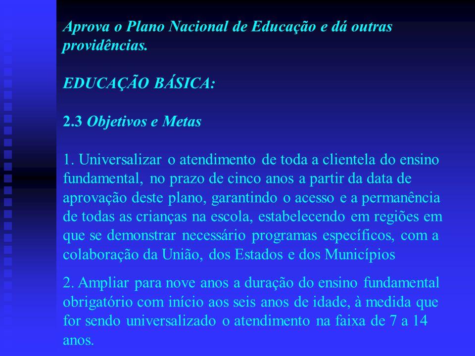 Aprova o Plano Nacional de Educação e dá outras providências. EDUCAÇÃO BÁSICA: 2.3 Objetivos e Metas 1. Universalizar o atendimento de toda a clientel