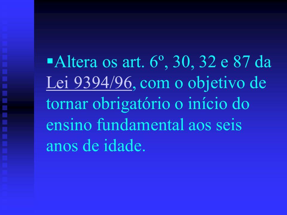 Altera os art. 6º, 30, 32 e 87 da Lei 9394/96, com o objetivo de tornar obrigatório o início do ensino fundamental aos seis anos de idade. Lei 9394/