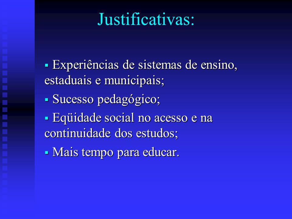 Justificativas:  Experiências de sistemas de ensino, estaduais e municipais;  Sucesso pedagógico;  Eqüidade social no acesso e na continuidade dos