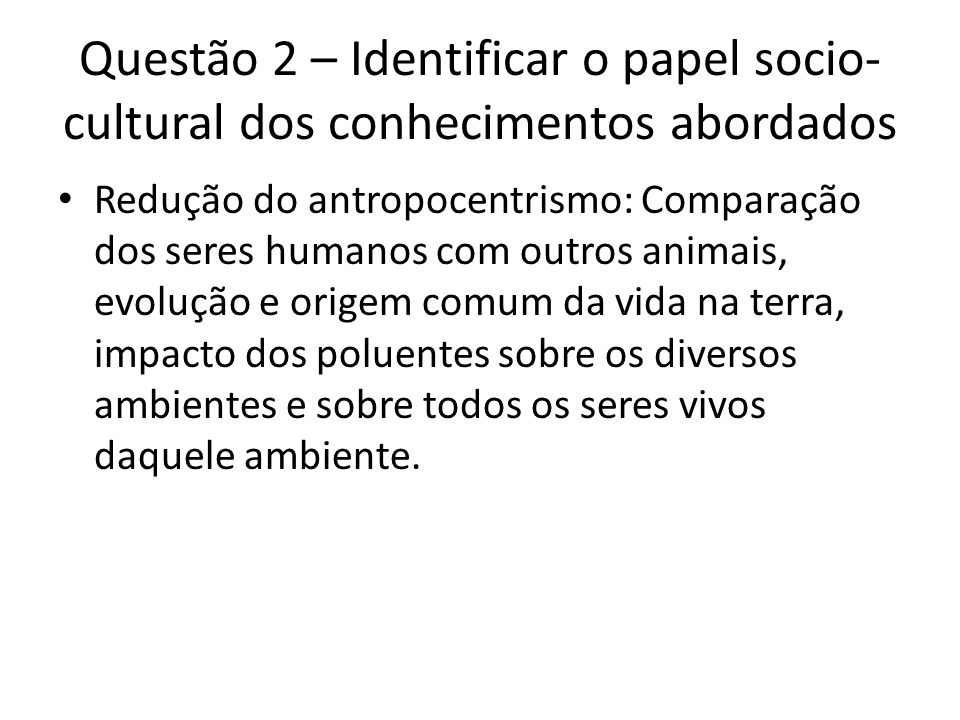 Questão 2 – Identificar o papel socio- cultural dos conhecimentos abordados Redução do antropocentrismo: Comparação dos seres humanos com outros anima