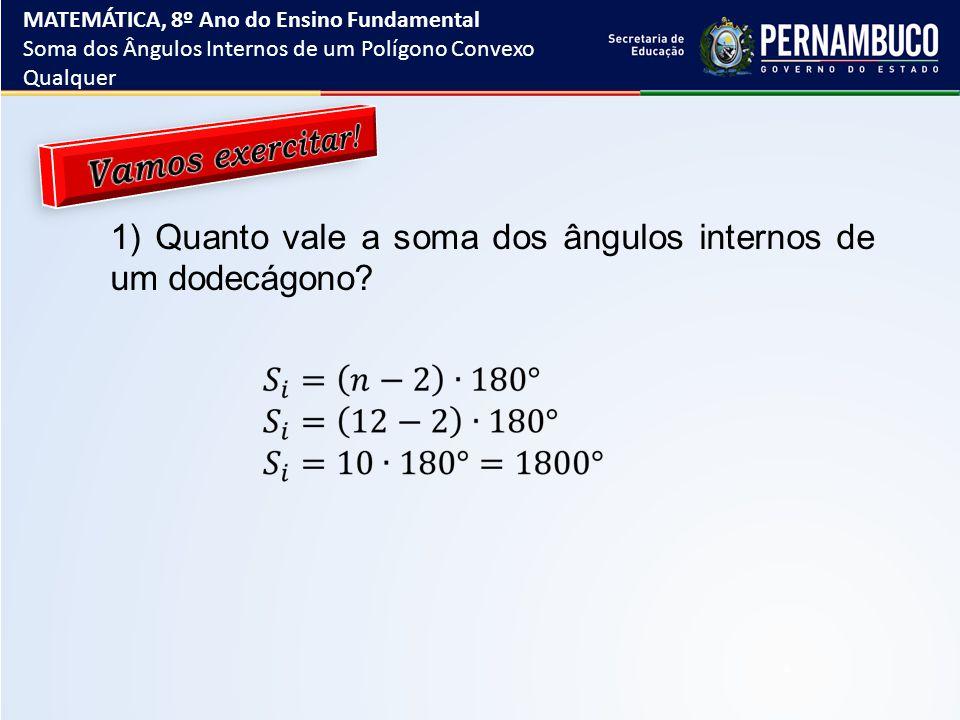 1) Quanto vale a soma dos ângulos internos de um dodecágono? MATEMÁTICA, 8º Ano do Ensino Fundamental Soma dos Ângulos Internos de um Polígono Convexo