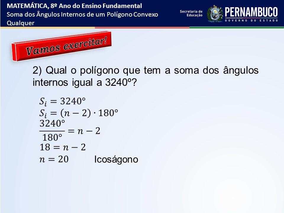 2) Qual o polígono que tem a soma dos ângulos internos igual a 3240º? Icoságono MATEMÁTICA, 8º Ano do Ensino Fundamental Soma dos Ângulos Internos de