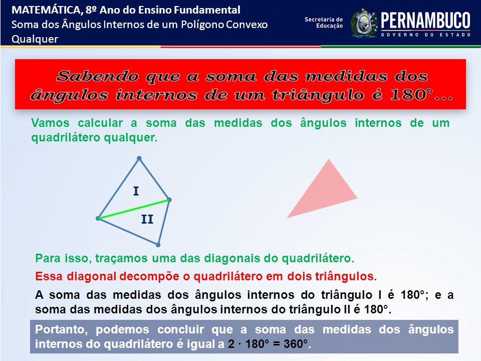 I II Vamos calcular a soma das medidas dos ângulos internos de um quadrilátero qualquer. Para isso, traçamos uma das diagonais do quadrilátero. Essa d